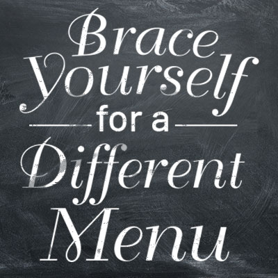 Brace Yourself It's Time for a Different Menu